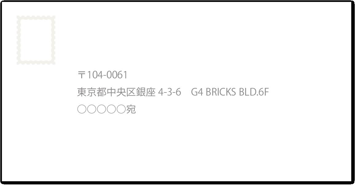 〒104-0061 東京都中央区銀座4-3-6 G4 BRICKS BLD.6F ○○○○○宛